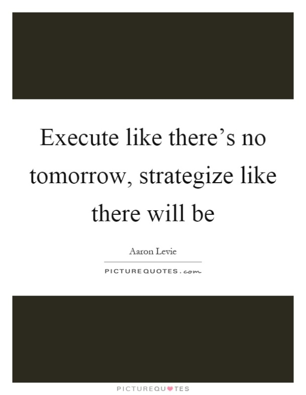 execute-like-theres-no-tomorrow-strategize-like-there-will-be-quote-1